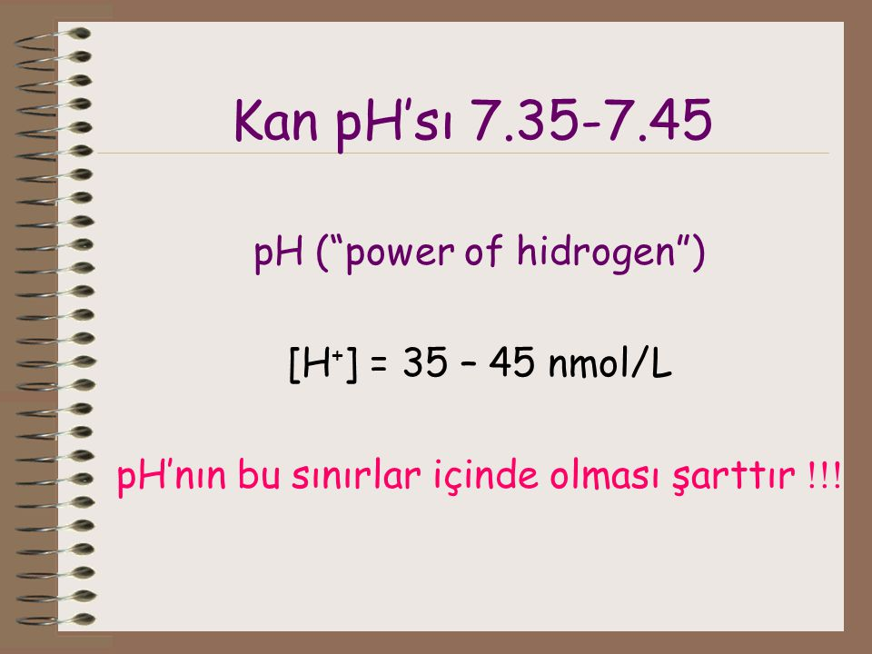 Kan pH'sı 7.35-7.45 pH ( power of hidrogen ) [H+] = 35 – 45 nmol/L